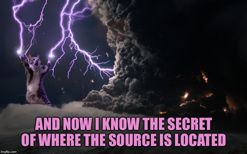 Cat Lightning | AND NOW I KNOW THE SECRET OF WHERE THE SOURCE IS LOCATED | image tagged in cat lightning | made w/ Imgflip meme maker