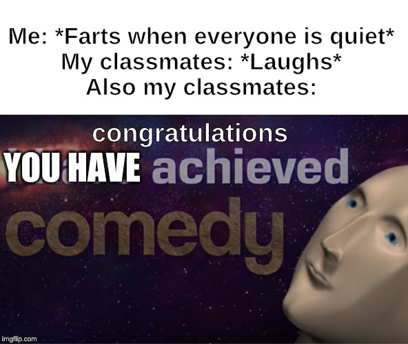 I have achieved comedy | Me: *Farts when everyone is quiet* My classmates: *Laughs* Also my classmates: YOU HAVE congratulations | image tagged in i have achieved comedy | made w/ Imgflip meme maker