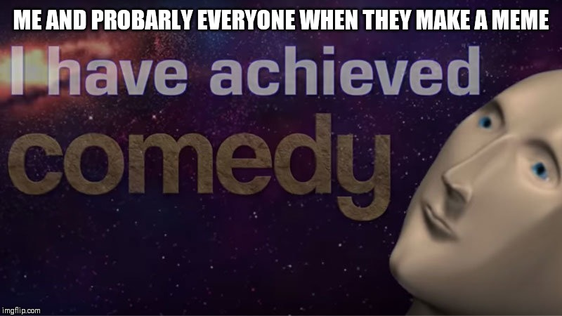 I have achieved comedy | ME AND PROBARLY EVERYONE WHEN THEY MAKE A MEME | image tagged in i have achieved comedy | made w/ Imgflip meme maker