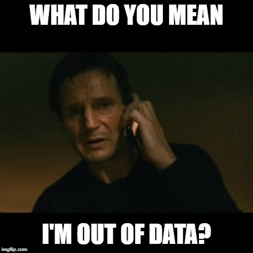 Liam Neeson Taken | WHAT DO YOU MEAN I'M OUT OF DATA? | image tagged in memes,liam neeson taken | made w/ Imgflip meme maker