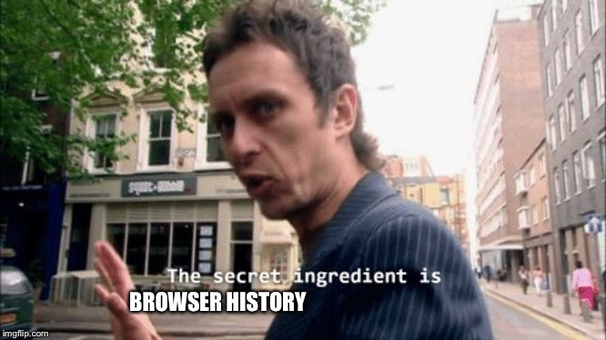 The secret ingredient is crime. | BROWSER HISTORY | image tagged in the secret ingredient is crime | made w/ Imgflip meme maker