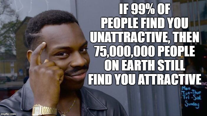 Major confidence boost!   (credit to insta for this one) | IF 99% OF PEOPLE FIND YOU UNATTRACTIVE, THEN 75,000,000 PEOPLE ON EARTH STILL FIND YOU ATTRACTIVE | image tagged in roll safe think about it,funnymemes,jokes,relationships,funnyjokes,joke | made w/ Imgflip meme maker