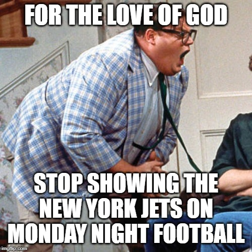 Chris Farley For the love of god |  FOR THE LOVE OF GOD; STOP SHOWING THE NEW YORK JETS ON MONDAY NIGHT FOOTBALL | image tagged in chris farley for the love of god | made w/ Imgflip meme maker