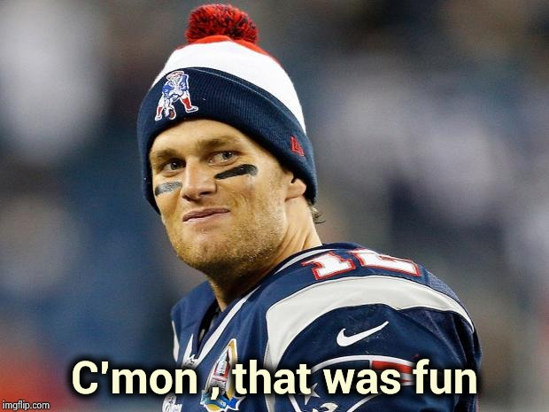 Tom Brady | C'mon , that was fun | image tagged in tom brady | made w/ Imgflip meme maker