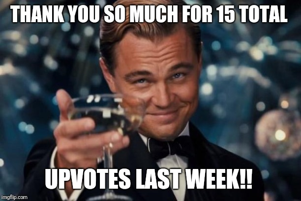 Leonardo Dicaprio Cheers | THANK YOU SO MUCH FOR 15 TOTAL UPVOTES LAST WEEK!! | image tagged in memes,leonardo dicaprio cheers | made w/ Imgflip meme maker