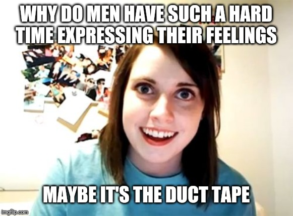 Overly Attached Girlfriend Meme |  WHY DO MEN HAVE SUCH A HARD TIME EXPRESSING THEIR FEELINGS; MAYBE IT'S THE DUCT TAPE | image tagged in memes,overly attached girlfriend | made w/ Imgflip meme maker