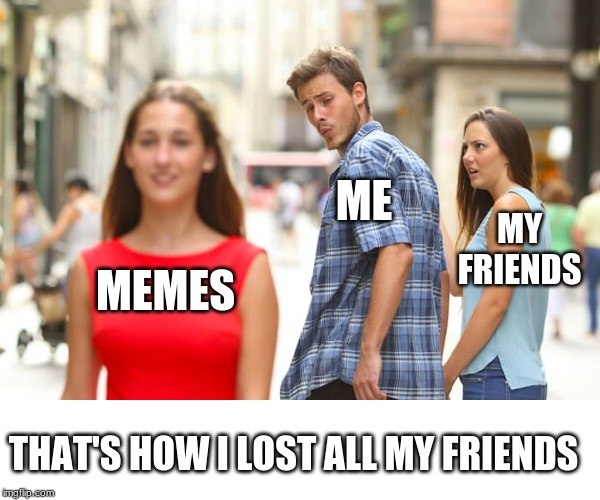 Distracted Boyfriend Meme | MEMES ME MY FRIENDS THAT'S HOW I LOST ALL MY FRIENDS | image tagged in memes,distracted boyfriend | made w/ Imgflip meme maker
