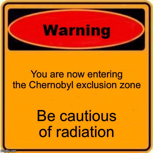 Warning Sign | You are now entering the Chernobyl exclusion zone Be cautious of radiation | image tagged in memes,warning sign | made w/ Imgflip meme maker