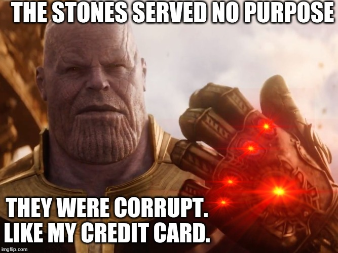 Creditreport.com | THE STONES SERVED NO PURPOSE THEY WERE CORRUPT. LIKE MY CREDIT CARD. | image tagged in memes,thanos,corruption,credit card | made w/ Imgflip meme maker