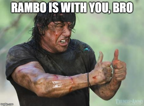 Rambo approved | RAMBO IS WITH YOU, BRO | image tagged in rambo approved | made w/ Imgflip meme maker