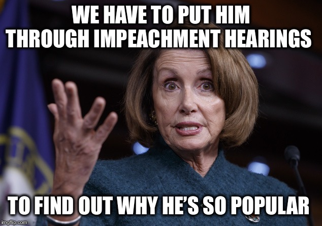 See your doctor for symptoms of TDS lasting longer than 3 years! | WE HAVE TO PUT HIM THROUGH IMPEACHMENT HEARINGS TO FIND OUT WHY HE'S SO POPULAR | image tagged in good old nancy pelosi,trump,impeachment,obamacare | made w/ Imgflip meme maker