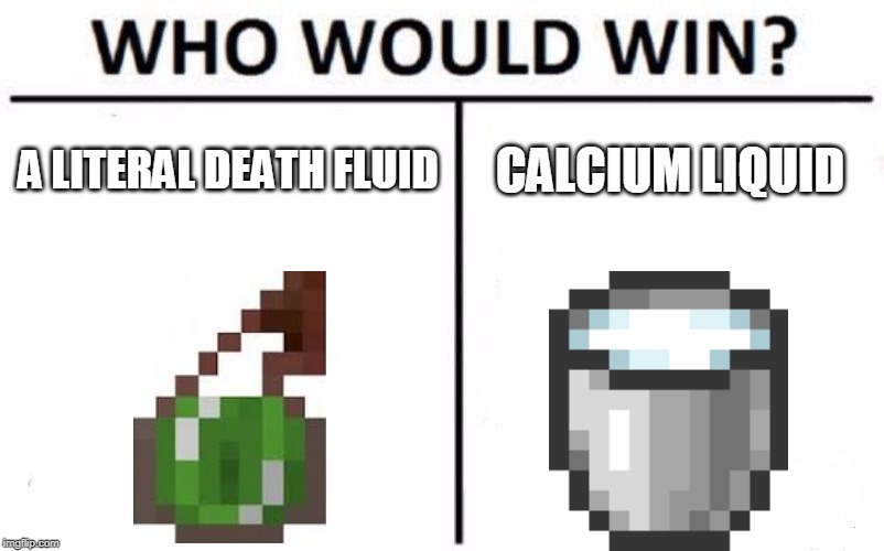 Who Would Win? Meme | A LITERAL DEATH FLUID CALCIUM LIQUID | image tagged in memes,who would win | made w/ Imgflip meme maker