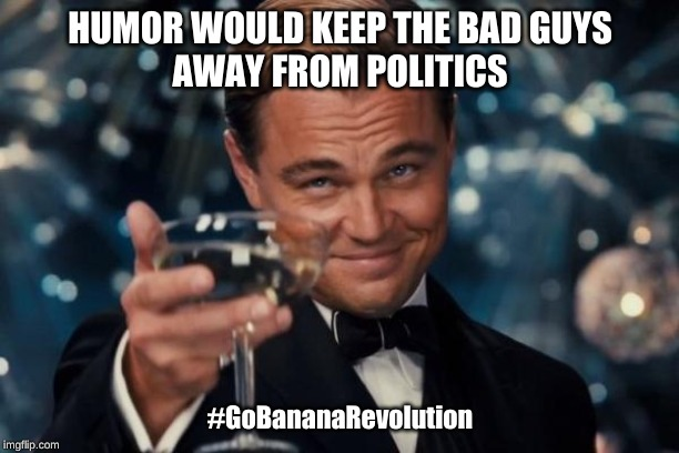 Leonardo Dicaprio Cheers | HUMOR WOULD KEEP THE BAD GUYS  AWAY FROM POLITICS #GoBananaRevolution | image tagged in memes,leonardo dicaprio cheers | made w/ Imgflip meme maker