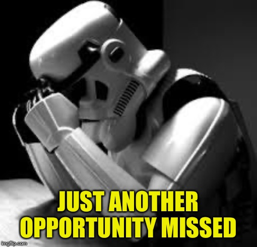 Crying stormtrooper | JUST ANOTHER OPPORTUNITY MISSED | image tagged in crying stormtrooper | made w/ Imgflip meme maker