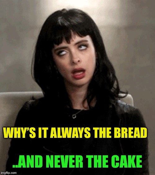 eye roll | WHY'S IT ALWAYS THE BREAD ..AND NEVER THE CAKE | image tagged in eye roll | made w/ Imgflip meme maker