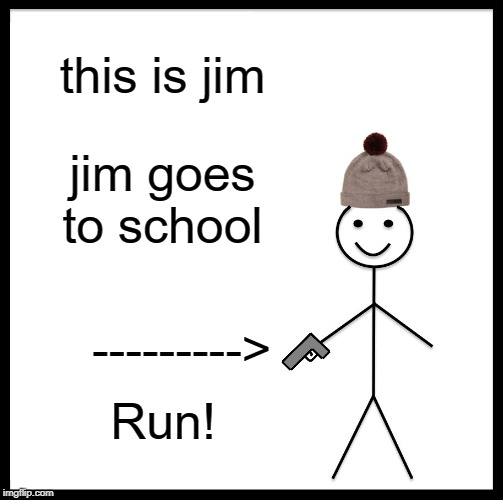 Be Like Bill | this is jim jim goes to school ---------> Run! | image tagged in memes,be like bill | made w/ Imgflip meme maker