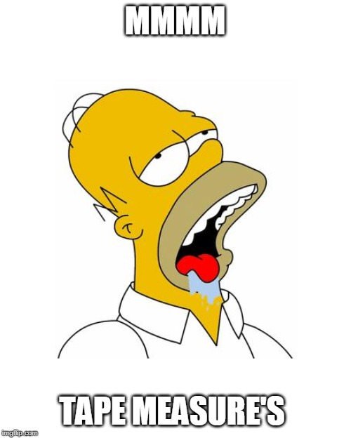 Homer Simpson Drooling | MMMM TAPE MEASURE'S | image tagged in homer simpson drooling | made w/ Imgflip meme maker