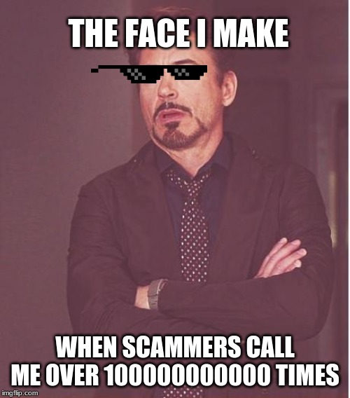 Face You Make Robert Downey Jr | THE FACE I MAKE WHEN SCAMMERS CALL ME OVER 100000000000 TIMES | image tagged in memes,face you make robert downey jr | made w/ Imgflip meme maker