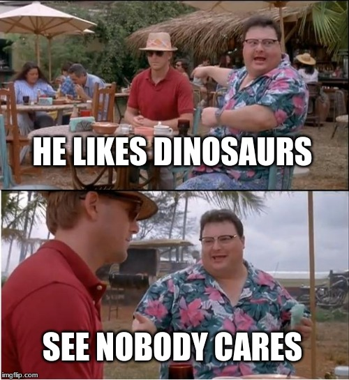 See Nobody Cares | HE LIKES DINOSAURS SEE NOBODY CARES | image tagged in memes,see nobody cares | made w/ Imgflip meme maker
