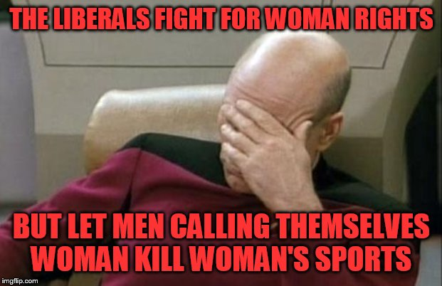 Captain Picard Facepalm Meme | THE LIBERALS FIGHT FOR WOMAN RIGHTS BUT LET MEN CALLING THEMSELVES WOMAN KILL WOMAN'S SPORTS | image tagged in memes,captain picard facepalm | made w/ Imgflip meme maker