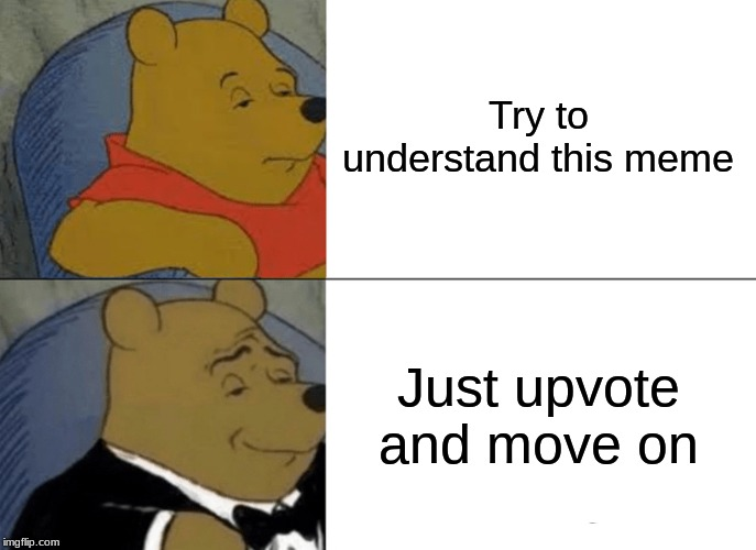 Try to understand this meme Just upvote and move on | image tagged in memes,tuxedo winnie the pooh | made w/ Imgflip meme maker