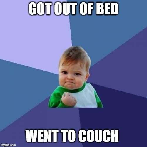 Success Kid Meme | GOT OUT OF BED WENT TO COUCH | image tagged in memes,success kid | made w/ Imgflip meme maker
