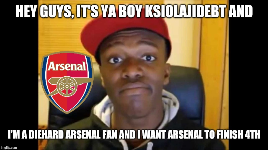 Meet KSIOlajidebt |  HEY GUYS, IT'S YA BOY KSIOLAJIDEBT AND; I'M A DIEHARD ARSENAL FAN AND I WANT ARSENAL TO FINISH 4TH | image tagged in memes,funny,football,soccer,arsenal,ksi | made w/ Imgflip meme maker