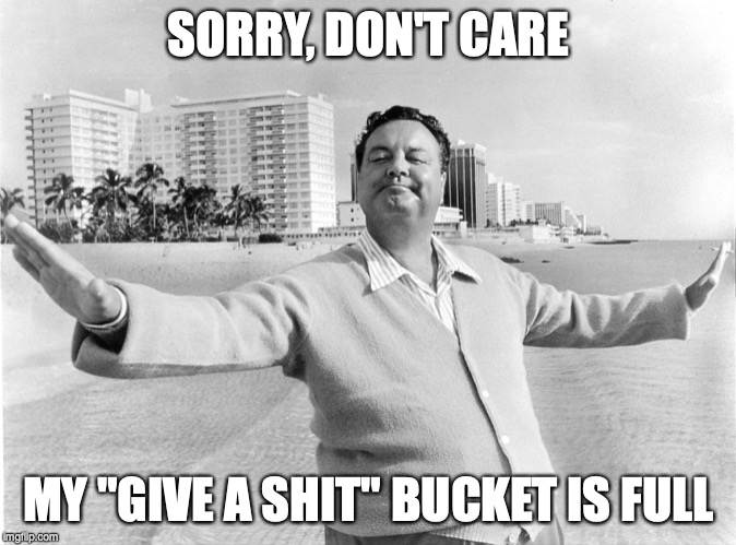"SORRY, DON'T CARE MY ""GIVE A SHIT"" BUCKET IS FULL 
