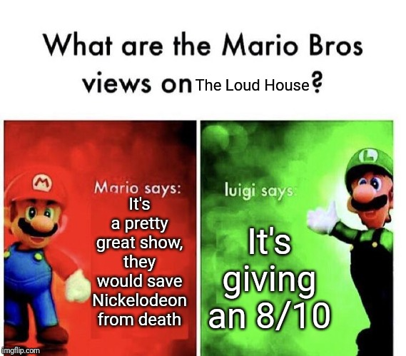 Mario Bros. Views on The Loud House | It's a pretty great show, they would save Nickelodeon from death It's giving an 8/10 The Loud House | image tagged in memes,funny,mario,mario bros views,the loud house | made w/ Imgflip meme maker