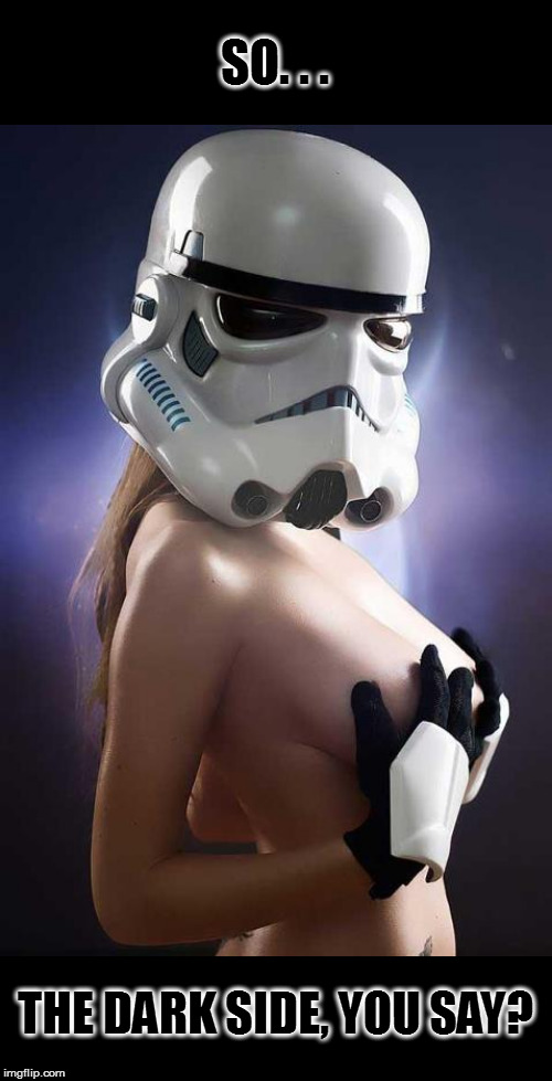 I feel *something* flowing through me... | SO. . . THE DARK SIDE, YOU SAY? | image tagged in memes,boobs,the dark side,stormtrooper | made w/ Imgflip meme maker