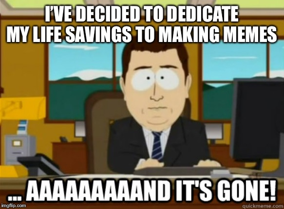 and its gone | I'VE DECIDED TO DEDICATE MY LIFE SAVINGS TO MAKING MEMES | image tagged in and its gone | made w/ Imgflip meme maker