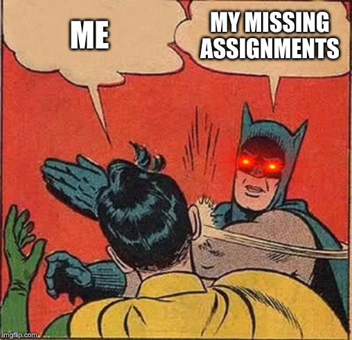 Batman Slapping Robin Meme | ME MY MISSING ASSIGNMENTS | image tagged in memes,batman slapping robin | made w/ Imgflip meme maker