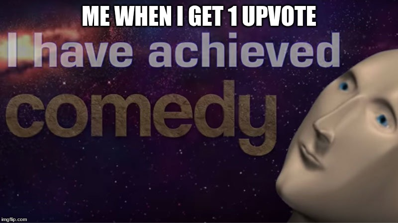 I have achieved comedy | ME WHEN I GET 1 UPVOTE | image tagged in i have achieved comedy | made w/ Imgflip meme maker