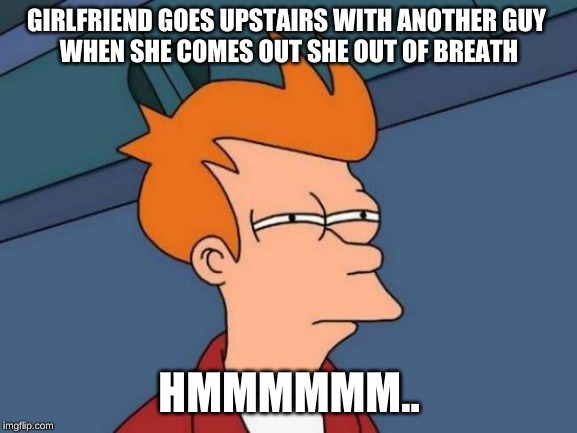 never ever doing that again | GIRLFRIEND GOES UPSTAIRS WITH ANOTHER GUY  WHEN SHE COMES OUT SHE OUT OF BREATH HMMMMMM.. | image tagged in memes,futurama fry | made w/ Imgflip meme maker