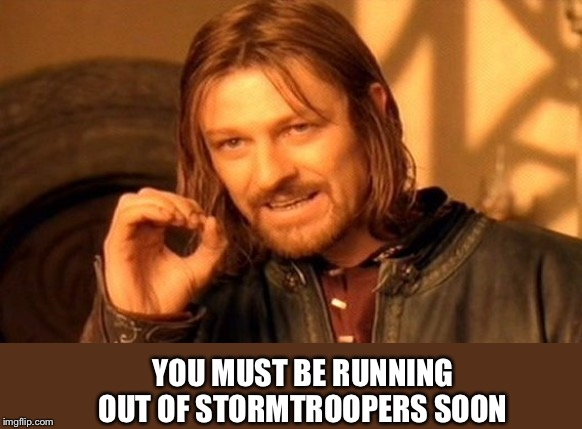 One Does Not Simply Meme | YOU MUST BE RUNNING OUT OF STORMTROOPERS SOON | image tagged in memes,one does not simply | made w/ Imgflip meme maker