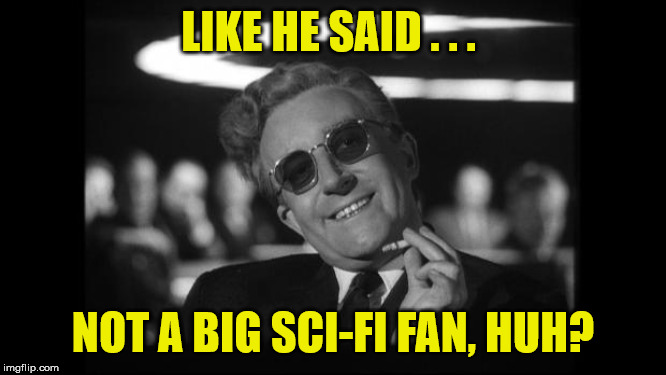 dr strangelove | LIKE HE SAID . . . NOT A BIG SCI-FI FAN, HUH? | image tagged in dr strangelove | made w/ Imgflip meme maker