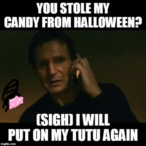 shaken | YOU STOLE MY CANDY FROM HALLOWEEN? (SIGH) I WILL PUT ON MY TUTU AGAIN | image tagged in memes,liam neeson taken | made w/ Imgflip meme maker