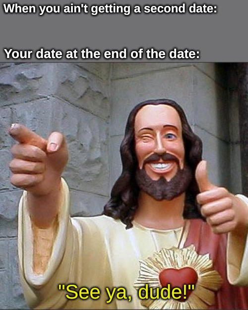 "Buddy Christ | When you ain't getting a second date: Your date at the end of the date: ""See ya, dude!"" 