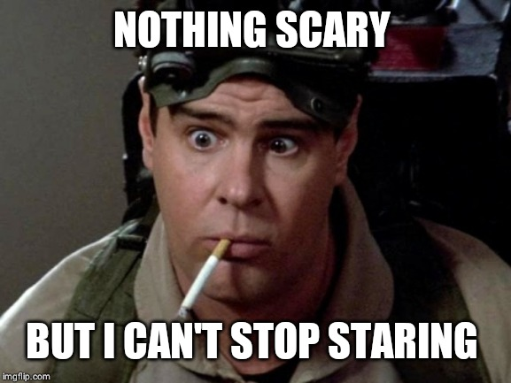 Dan Aykroyd - Ghostbusters | NOTHING SCARY BUT I CAN'T STOP STARING | image tagged in dan aykroyd - ghostbusters | made w/ Imgflip meme maker