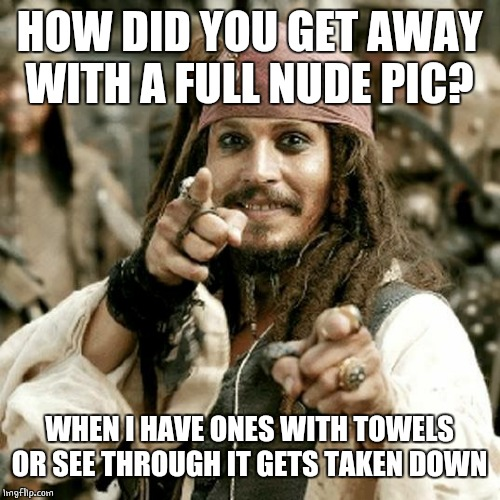 point jack | HOW DID YOU GET AWAY WITH A FULL NUDE PIC? WHEN I HAVE ONES WITH TOWELS OR SEE THROUGH IT GETS TAKEN DOWN | image tagged in point jack | made w/ Imgflip meme maker
