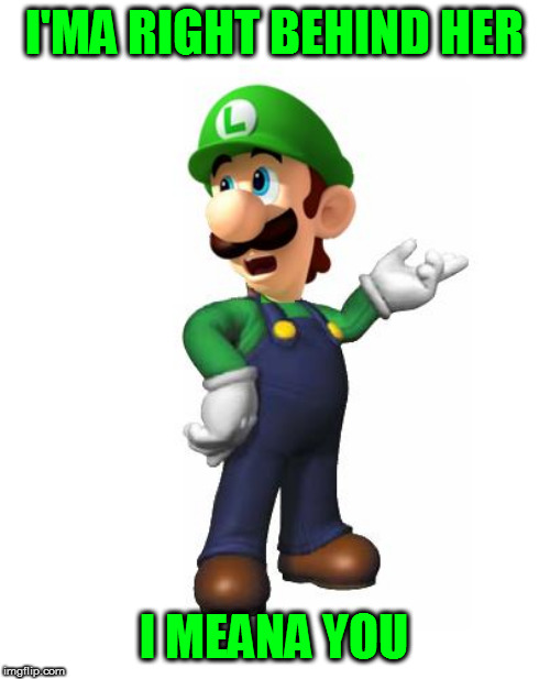 Logic Luigi | I'MA RIGHT BEHIND HER I MEANA YOU | image tagged in logic luigi | made w/ Imgflip meme maker