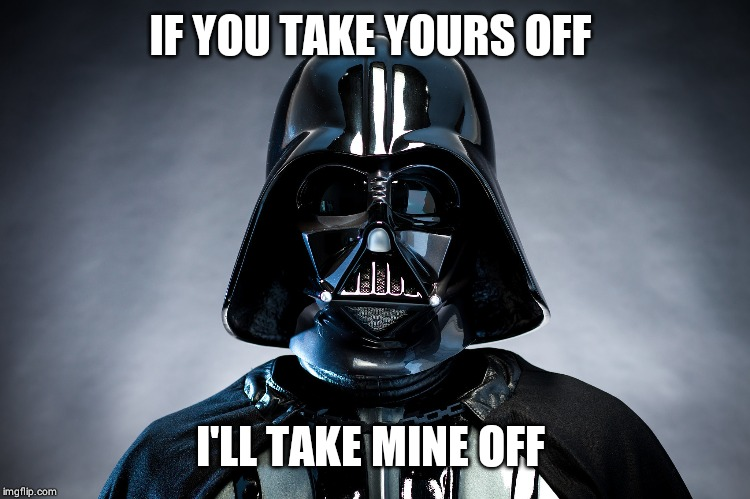 Darth Vadar | IF YOU TAKE YOURS OFF I'LL TAKE MINE OFF | image tagged in darth vadar | made w/ Imgflip meme maker