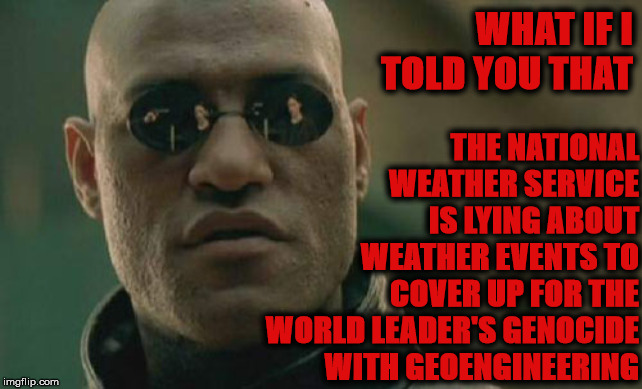Matrix Morpheus Meme |  THE NATIONAL WEATHER SERVICE IS LYING ABOUT WEATHER EVENTS TO COVER UP FOR THE WORLD LEADER'S GENOCIDE WITH GEOENGINEERING; WHAT IF I TOLD YOU THAT | image tagged in memes,matrix morpheus | made w/ Imgflip meme maker