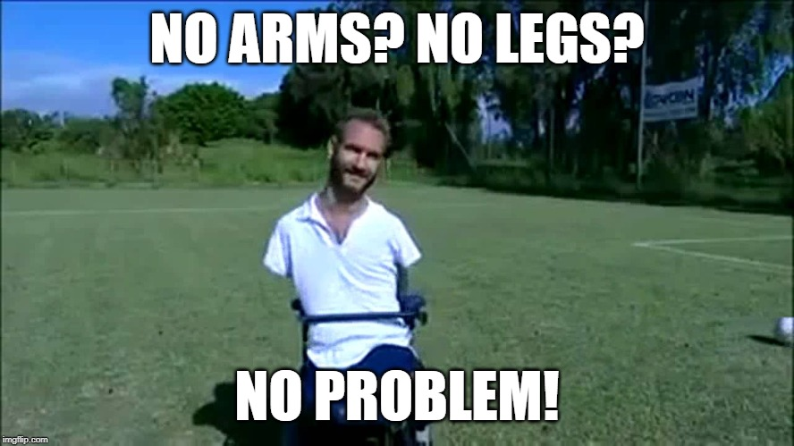 NO ARMS? NO LEGS? NO PROBLEM! | made w/ Imgflip meme maker