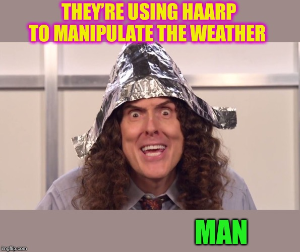 weird al yankovic tinfoil hat | THEY'RE USING HAARP TO MANIPULATE THE WEATHER MAN | image tagged in weird al yankovic tinfoil hat | made w/ Imgflip meme maker