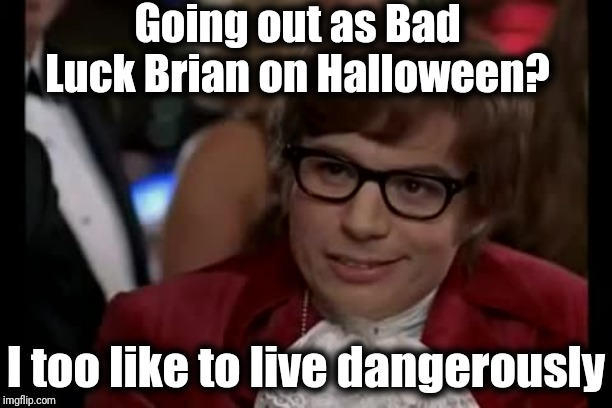 I Too Like To Live Dangerously | Going out as Bad Luck Brian on Halloween? I too like to live dangerously | image tagged in memes,i too like to live dangerously | made w/ Imgflip meme maker