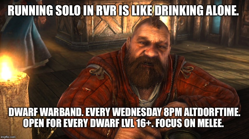 RUNNING SOLO IN RVR IS LIKE DRINKING ALONE. DWARF WARBAND. EVERY WEDNESDAY 8PM ALTDORFTIME. OPEN FOR EVERY DWARF LVL 16+. FOCUS ON MELEE. | made w/ Imgflip meme maker