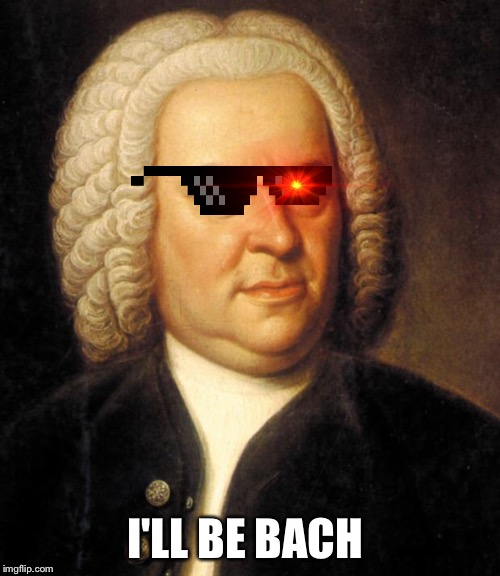 bach | I'LL BE BACH | image tagged in bach | made w/ Imgflip meme maker