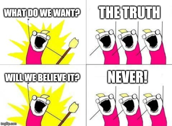 What Do We Want Meme | WHAT DO WE WANT? THE TRUTH WILL WE BELIEVE IT? NEVER! | image tagged in memes,what do we want | made w/ Imgflip meme maker