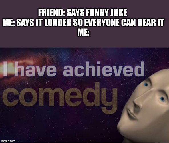 I have achieved comedy | FRIEND: SAYS FUNNY JOKE  ME: SAYS IT LOUDER SO EVERYONE CAN HEAR IT ME: | image tagged in i have achieved comedy | made w/ Imgflip meme maker